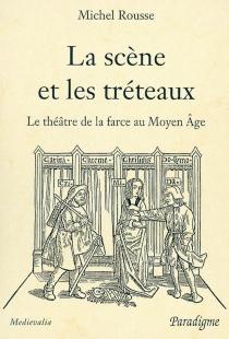 La scène et les tréteaux : le théâtre de la farce au Moyen Age - MichelRousse