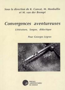Convergences aventureuses : littérature, langue, didactique : pour Georges Legros -