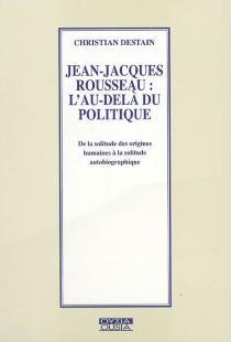 Jean-Jacques Rousseau, l'au-delà du politique : de la solitude des origines humaines à la solitude autobiographique - ChristianDestain