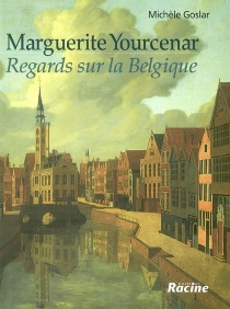 Marguerite Yourcenar : regards sur la Belgique - Michèle Goslar