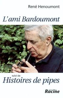 L'ami Bardoumont| Suivi de Histoires de pipes - RenéHenoumont