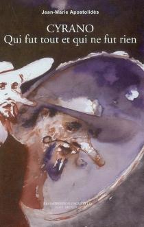 Cyrano : qui fut tout et qui ne fut rien - Jean-MarieApostolidès