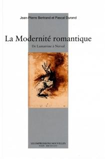 La modernité romantique : de Lamartine à Nerval - Jean-PierreBertrand