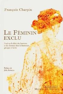 Le féminin exclu : essai sur le désir des hommes et des femmes dans la littérature grecque et latine - FrançoisCharpin