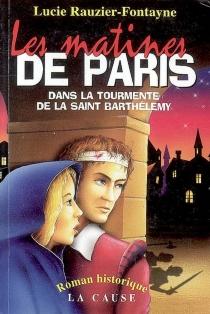 Matines de Paris : (au temps de Coligny) : le récit de Nicolas Muss, serviteur de monsieur l'amiral - LucieRauzier-Fontayne