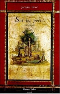 Sur les poètes : chroniques - JacquesBorel