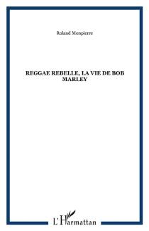 Reggae Rebel : la vie de Bob Marley - RolandMonpierre