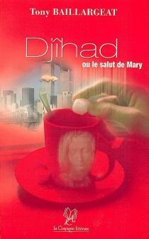 Djîhad ou Le salut de Mary - TonyBaillargeat