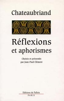 Réflexions et aphorismes : tirés de l'ensemble de son oeuvre - François René deChateaubriand