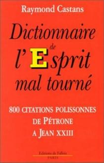 Dictionnaire de l'esprit mal tourné : 800 citations polissonnes de Pétrone à Jean XXIII - RaymondCastans