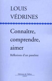 Connaître, comprendre, aimer : réflexions d'un passéiste - LouisVédrines