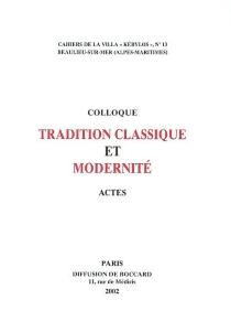Tradition classique et modernité : actes du 12e colloque de la villa Kérylos à Beaulieu-sur-Mer, les 19 et 20 octobre 2001 - Colloque de la villa Kérylos