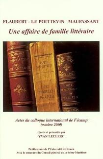 Flaubert, Le Poittevin, Maupassant : une affaire de famille littéraire : actes du colloque, Fécamp, 27-28 octobre 2000 -