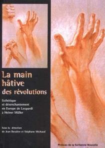 La main hâtive des révolutions : esthétique et désenchantement de Leopardi à Heiner Müller -