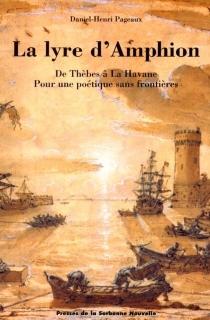 La lyre d'Amphion : de Thèbes à la Havane pour une poétique sans frontières - Daniel-HenriPageaux