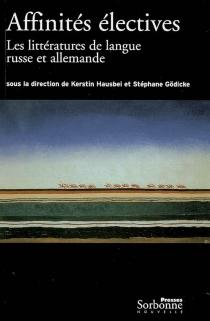 Affinités électives : les littératures de langue russe et allemande, 1880-1940 -