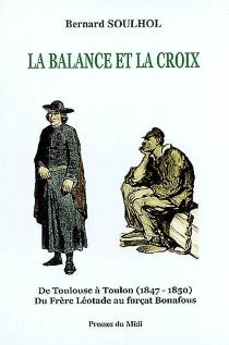 La balance et la croix : de Toulouse à Toulon, 1847-1850, du frère Léotade au forçat Bonafous - BernardSoulhol
