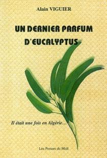 Un dernier parfum d'eucalyptus : il était une fois en Algérie... - AlainViguier