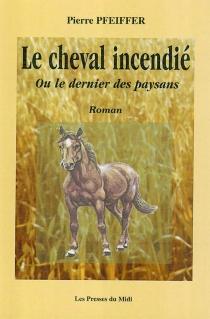 Le cheval incendié : ou le dernier des paysans - PierrePfeiffer
