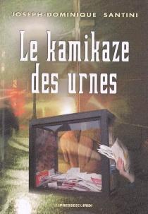 Le kamikaze des urnes : l'âme corse charpentée et chaleureuse - Joseph-DominiqueSantini