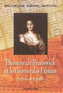 Eléonore de Brunswick et le pouvoir des princes : entre cour et jardin - MichelineAzéma-Audoin