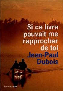 Si ce livre pouvait me rapprocher de toi - Jean-PaulDubois