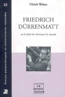 Friedrich Dürrenmatt ou Le désir de réinventer le monde - UlrichWeber