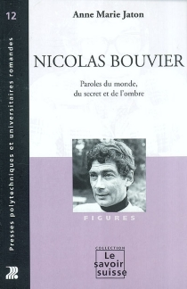 Nicolas Bouvier : paroles du monde, du secret et de l'ombre - Anne-Marie Jaton