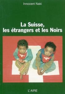 La Suisse, les étrangers et les Noirs - InnocentNaki
