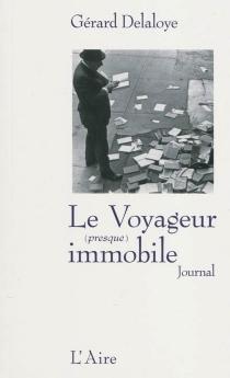 Le voyageur (presque) immobile : incursions chez les écrivains du moi : journal - GérardDelaloye