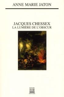 Jacques Chessex : la lumière de l'obscur - Anne-MarieJaton