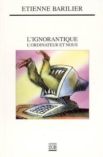 L'ignorantique : l'ordinateur et nous - ÉtienneBarilier