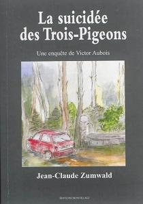 La suicidée des Trois-Pigeons : une enquête de Victor Aubois - Jean-ClaudeZumwald