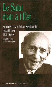 Le salut était à l'Est : entretiens avec Julian Stryjkowski recueillis par Piotr Szewc - JulianStryjkowski