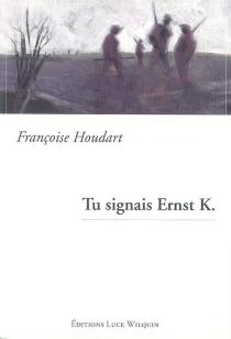 Tu signais Ernst K. - FrançoiseHoudart