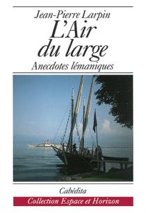 L'air du large : anecdotes lémaniques, 1980-1991 - Jean-PierreLarpin