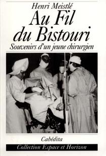 Au fil du bistouri : souvenirs d'un jeune chirurgien - HenriMeistlé