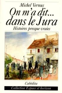On m'a dit... dans le Jura : histoires presque vraies - MichelVernus