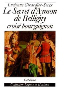 Le secret d'Aymon de Belligny : croisé bourguignon - LucienneGirardier-Serex