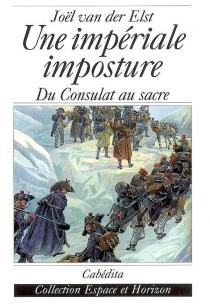 Une impériale imposture : du Consulat au sacre - JoëlVan Der Elst