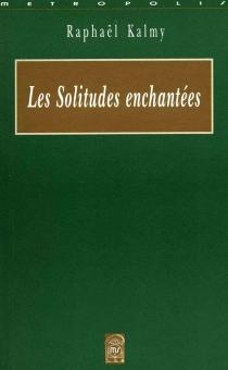 Les solitudes enchantées : prolégomènes à la destruction d'une fleur - RaphaëlKalmy