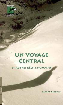 Un voyage central : et autres récits nomades : carnet de voyages - PascalRebetez