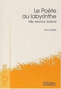 Le poète au labyrinthe : ville, errance, écriture - PierreLoubier