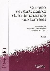 Curiosité et Libido sciendi : de la Renaissance aux Lumières -