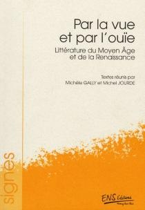 Par la vue et par l'ouïe : littérature du Moyen Age et de la Renaissance -