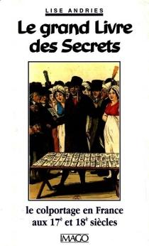 Le grand livre des secrets : le colportage en France aux XVIIe et XVIIIe siècles - LiseAndries