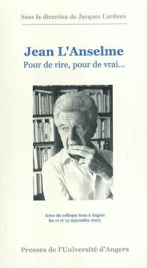Jean L'Anselme : pour de rire, pour de vrai : actes du colloque tenu à Angers les 12 et 13 septembre 2002 -