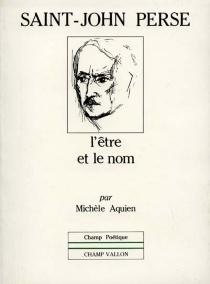 Saint-John Perse, l'être et le nom - MichèleAquien