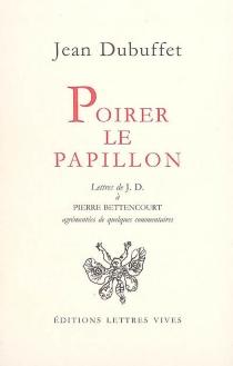 Poirer le papillon : lettres de Jean Dubuffet à Pierre Bettencourt, 1949-1985 : agrémentées de quelques commentaires - JeanDubuffet