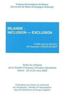 Irlande : inclusion-exclusion : actes du colloque de la Société française d'études irlandaises, Université de Reims Champagne-Ardenne, 22 et 23 mars 2002 - Société française d'études irlandaises. Congrès